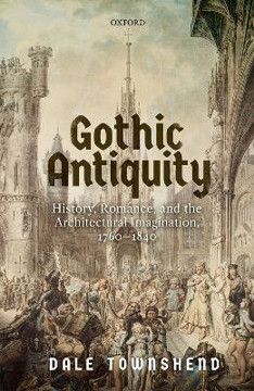Picture of Gothic Antiquity: History, Romance, and the Architectural Imagination, 1760-1840