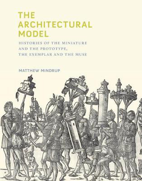 Picture of The Architectural Model: Histories of the Miniature and the Prototype, the Exemplar and the Muse