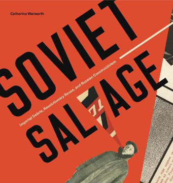 Picture of Soviet Salvage: Imperial Debris, Revolutionary Reuse, and Russian Constructivism