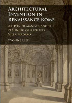Picture of Architectural Invention in Renaissance Rome: Artists, Humanists, and the Planning of Raphael's Villa Madama