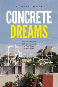 Picture of Concrete Dreams: Practice, Value, and Built Environments in Post-Crisis Buenos Aires