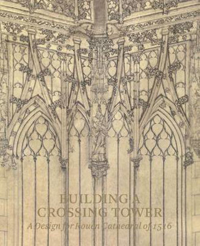 Picture of Building a Crossing Tower: A Design for Rouen Cathedral of 1516