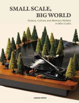 Picture of Small Scale, Big World: History, Culture, and Memory Hidden in Mini Crafts