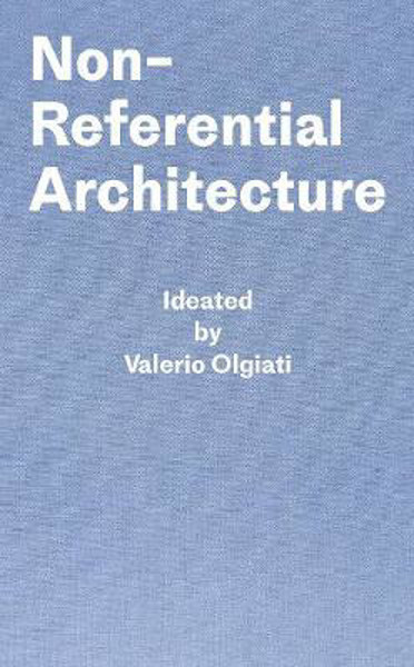 Picture of Non-Referential Architecture: Ideated by Valerio Olgiati - Written by Markus Breitschmid
