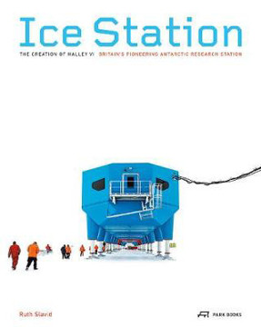 Picture of Ice Station - The Creation of Halley VI. Britain's Pioneering Antarctic Research Station