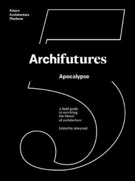 Picture of Archifutures 5: Apocalypse - A Field Guide to Surviving the Future of Architecture