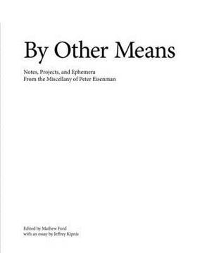 Picture of By Other Means: Notes, Projects, and Ephemera from the Miscellany of Peter Eisenman