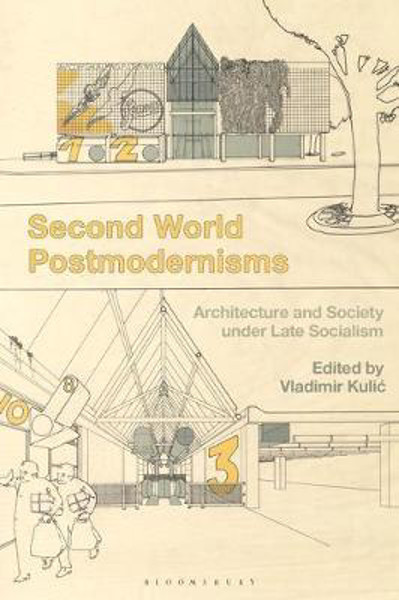 Picture of Second World Postmodernisms: Architecture and Society under Late Socialism