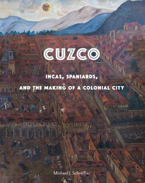 Picture of Cuzco: Incas, Spaniards, and the Making of a Colonial City