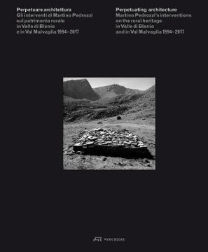 Picture of Perpetuating Architecture - Martino Pedrozzi's Interventions on the Rural Heritage in Valle di Blenio and in Val Malvaglia 1994-2017