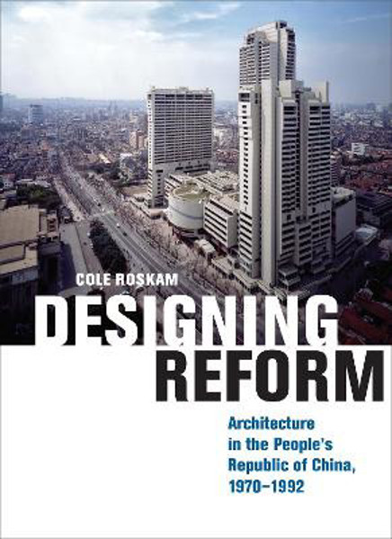 Picture of Designing Reform: Architecture in the People's Republic of China, 1970-1992