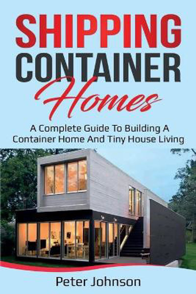 Picture of Shipping Container Homes: A Complete Guide to Building a Container Home and Tiny House Living