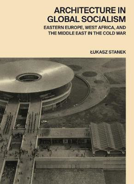 Picture of Architecture in Global Socialism: Eastern Europe, West Africa, and the Middle East in the Cold War