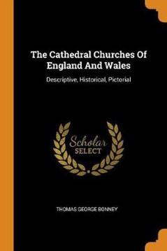 Picture of The Cathedral Churches of England and Wales: Descriptive, Historical, Pictorial